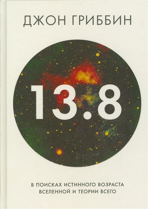Гриббин Дж. 13 8 В поисках истинного возраста Вселенной и теории всего вечность в поисках окончательной теории времени