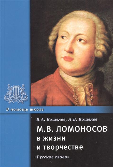 Кошелев В., Кошелев А. М В Ломоносов в жизни и творчестве Учебное пособие цена