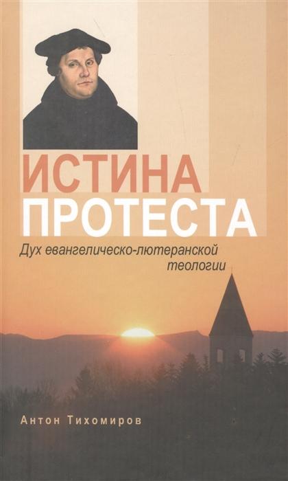 Тихомиров А. Истина протеста Дух евангелическо-лютеранской теологии