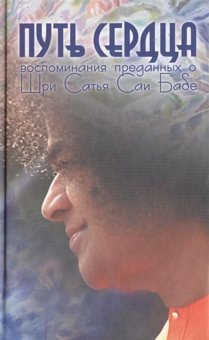 Москвитина Г. (сост.) Путь сердца Воспоминания преданных о Шри Сатья Саи Бабе чинякова г сост воспоминания о старце николае гурьянове