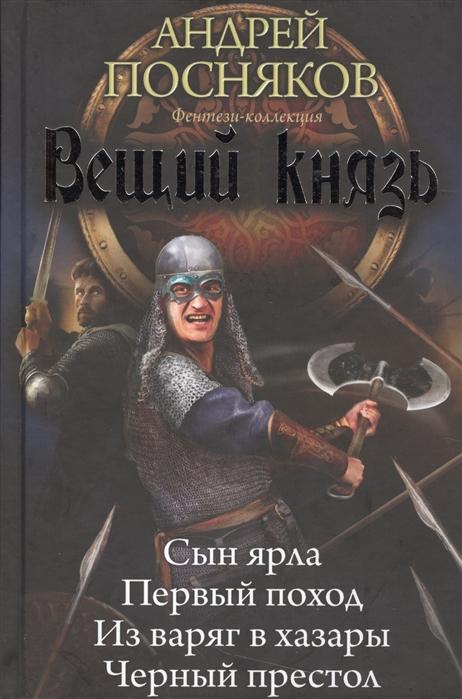 Посняков А. Вещий князь Сын ярла Первый поход Из варяг в хазары Черный престол