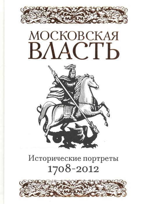 Московская власть Исторические портреты 1708-2012 гг