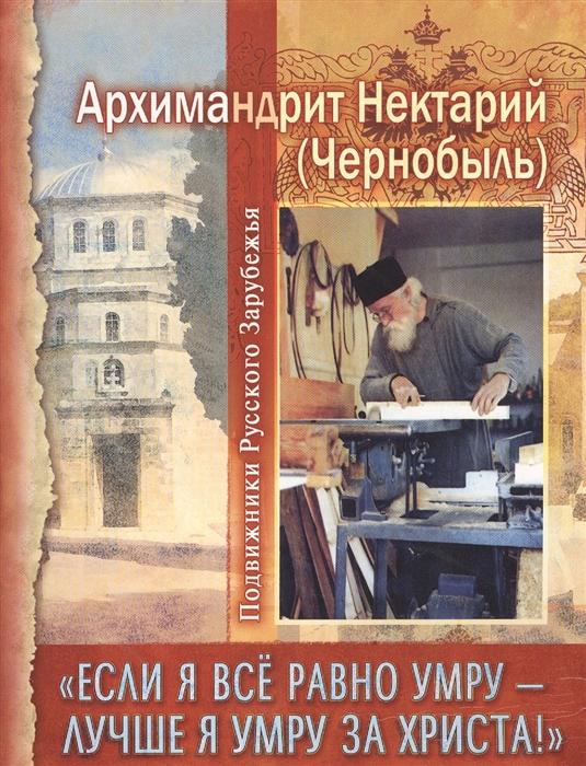 Архимандрит Нектарий (Чернобыль) Если я все равно умру - лучше я умру за Христа евгений гаркушев я не умру
