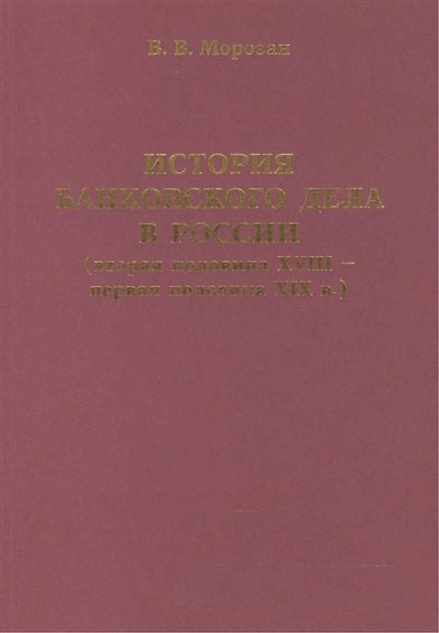 Морозан В. История банковского дела в России вторая половина XVIII - первая половина XIX в недорого
