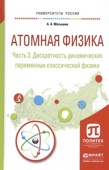 Матышев А. Атомная физика Часть 3 Дискретность динамических переменных классической физики Учебное пособие для академического бакалавриата