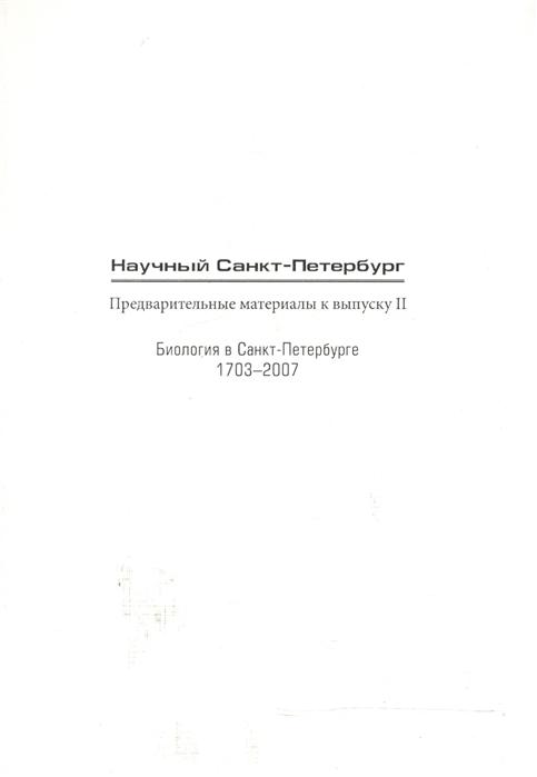 Колчинский Э. (ред.) Научный Санкт-Петербург Предварительные материалы к выпуску II Биология в Санкт-Петербурге 1703-2007
