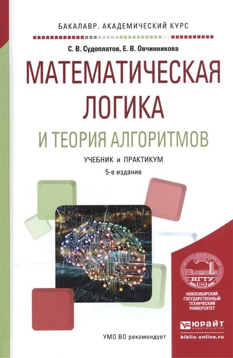Судоплатов С., Овчинникова Е. Математическая логика и теория алгоритмов Учебник и практикум для академического бакалавриата для СПО асадулина е техническая механика сопротивление материалов учебник и практикум для академического бакалавриата