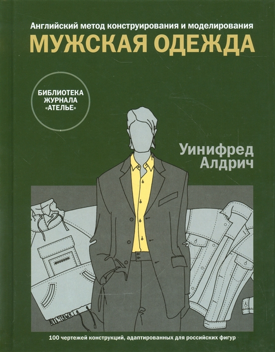 Алдрич У. Мужская одежда Английский метод конструирования и моделирования 100 чертежей конструкций адаптированных для российскихх фигур