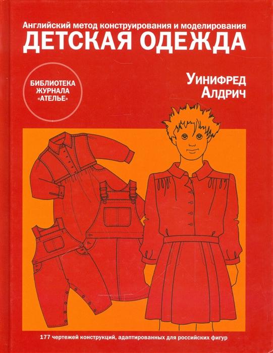 Алдрич У. Детская одежда Английский метод конструирования и моделирования 177 чертежей конструкций адаптированных для российскихх фигур детская одежда