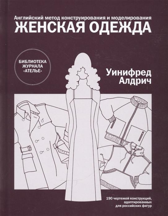 Алдрич У. Женская одежда Английский метод конструирования и моделирования 190 чертежей конструкций адаптированных для российскихх фигур