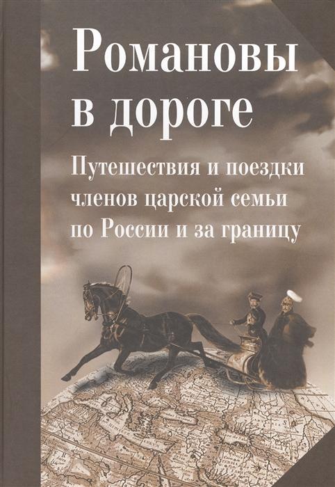 Романовы в дороге Путешествия и поездки членов царской семьи по России и за границу