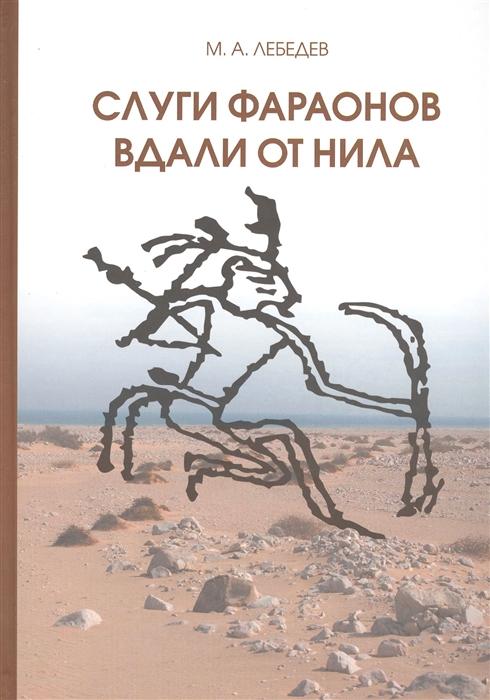 Лебедев М. Слуги фараонов вдали от Нила Развитие контактов древнеегипетской цивилизации с окружающими областями в эпоху Древнего и Среднего царств