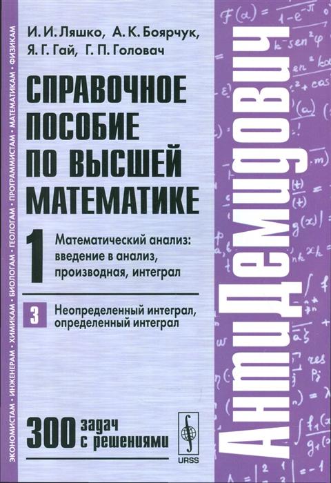 Справочное пособие по высшей математике Т 1 Математический анализ введение в анализ производная интеграл Часть 3 Неопределенный интеграл определенный интеграл 300 задач с решениями
