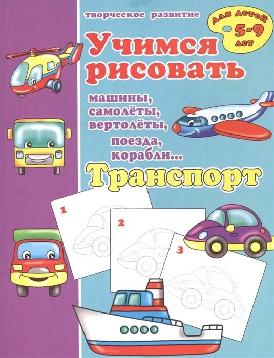 Транспорт Учимся рисовать машины самолеты вертолеты поезда корабли