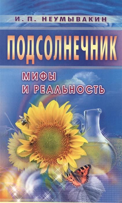 Неумывакин И. Подсолнечник Мифы и реальность неумывакин и мед мифы и реальность