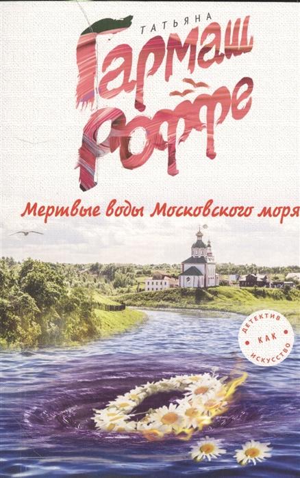 Гармаш-Роффе Т. Мертвые воды Московского моря цена и фото