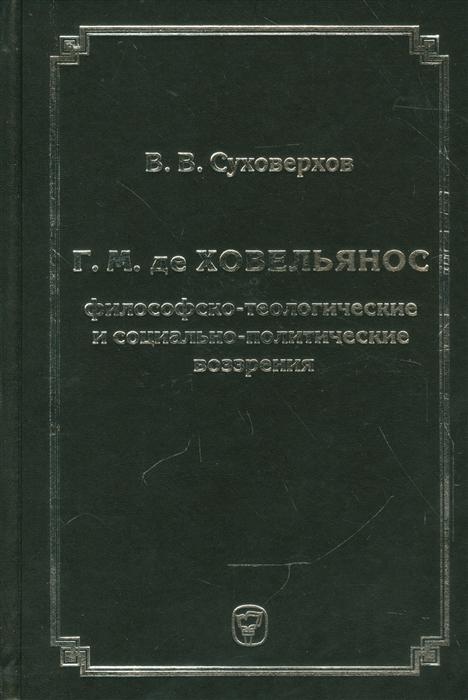 цена Суховерхов В. Г М де Ховельянос Философско-теологические и социально-политические воззрение
