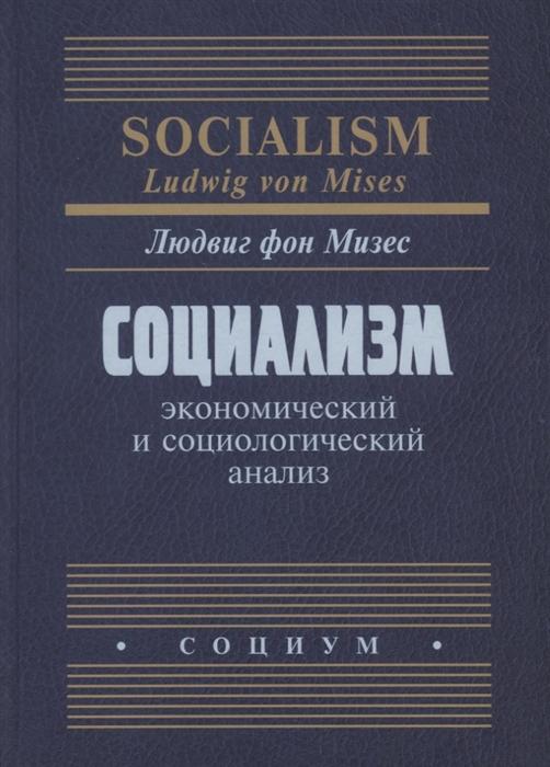 Мизес Л. Социализм Экономический и социологический анализ хесус уэрта де сото социализм экономический расчет и предпринимательская функция