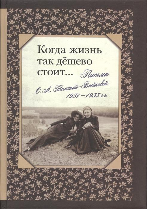 Когда жизнь так дешево стоит Письма О А Толстой-Войсковой 1931-1933 гг