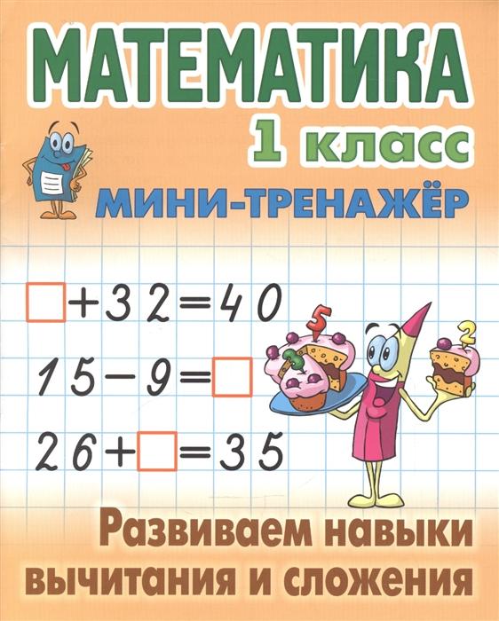Петренко С. (сост.) Математика 1 класс Мини-тренажер Развиваем навыки вычитания и сложения математика 1 класс развиваем навыки счета от 0 до 20