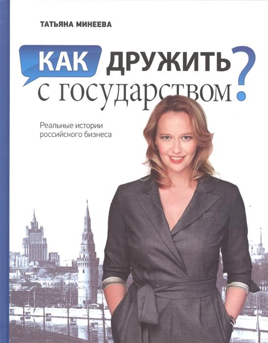 купить Минеева Т. Как дружить с государством Реальные истории российского бизнеса по цене 578 рублей
