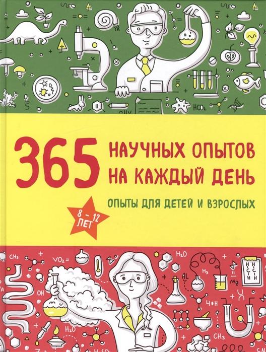Купить 365 научных опытов на каждый день Опыты для детей и взрослых, Издательство Э, Опыты. Эксперименты. Фокусы