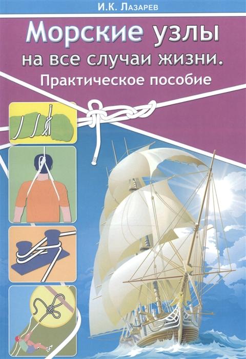 Лазарев И. Морские узлы на все случаи жизни Практическое пособие