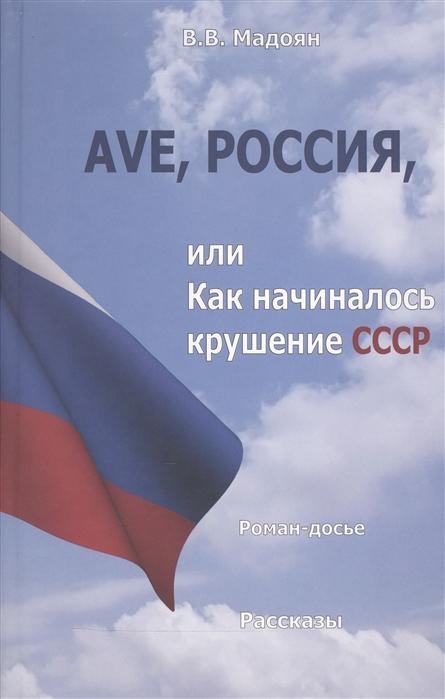Ave Россия или Как начиналось крушение СССР Роман-досье Рассказы