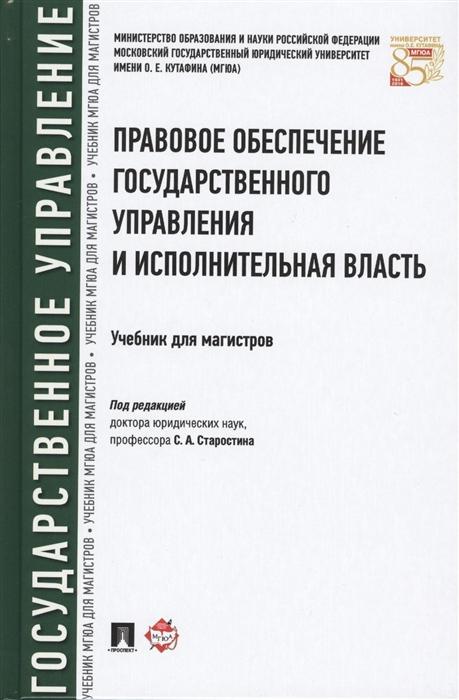 Старостин С (ред.) Правовое обеспечение государственного управления и исполнительная власть Учебник для магистров