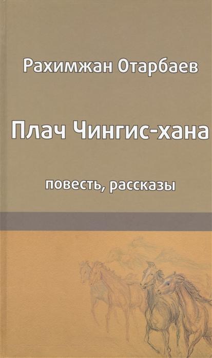 Отарбаев Р. Плач Чингис-хана Повесть Рассказы