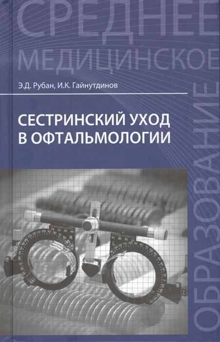 Рубан Э., Гайнутдинов И. Сестринский уход в офтальмологии Учебное пособие