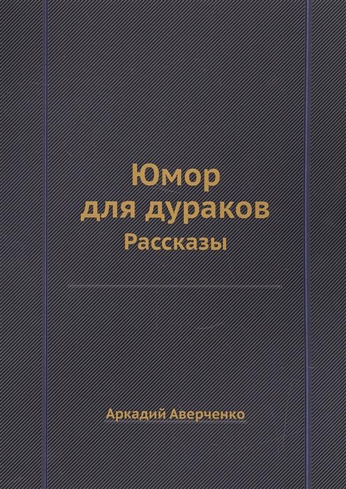 Аверченко А. Юмор для дураков Рассказы а аверченко рассказы для выздоравливающих
