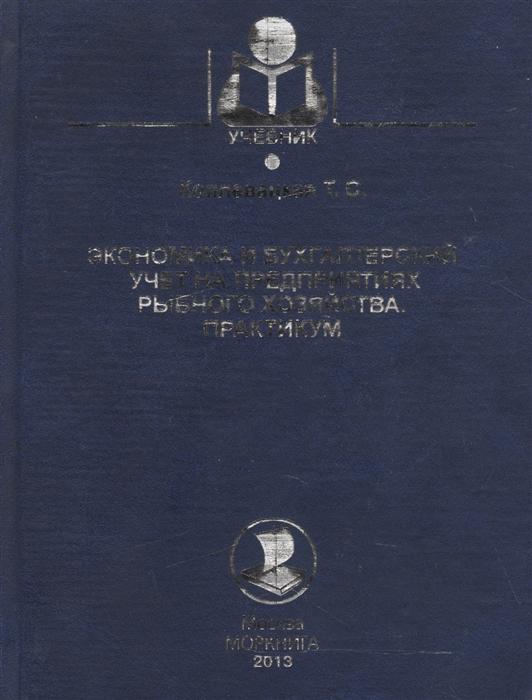 Экономика и бухгалтерский учет на предприятиях рыбного хозяйства Практикум Учебно-методическое пособие