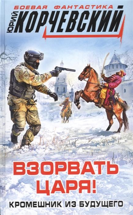 Корчевский Ю. Взорвать царя Кромешник из будущего