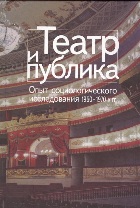 Театр и публика Опыт социологического исследования 1960-1970-х гг