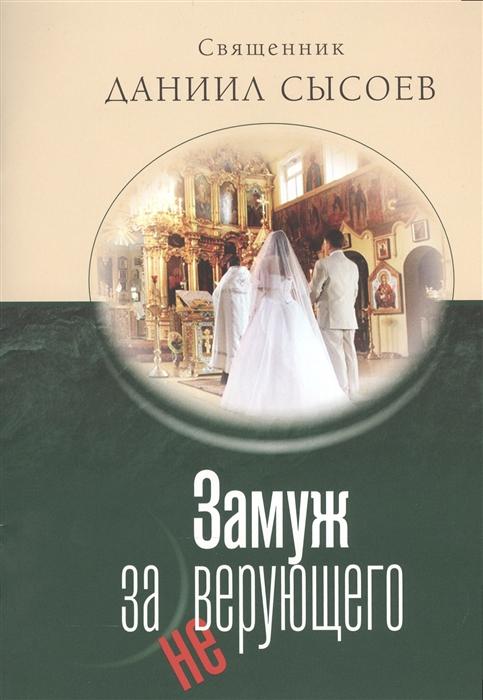 Священник Сысоев Д. Замуж за неверующего священник сысоев д ислам православный взгляд isbn 9785943830082