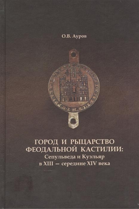 Город и рыцарство феодальной Кастилии Сепульведа и Куэльяр в XIII - середине XIV века