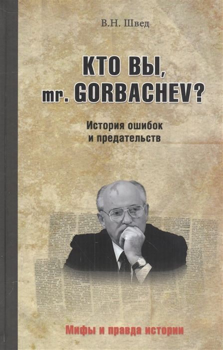 Швед В. Кто вы mr Gorbachev История ошибок и предательств evgeniy gorbachev returning to