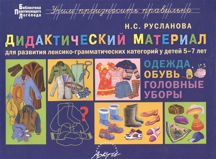 Русланова Н. Одежда обувь головные уборы Дидактические материалы для развития лексико-грамматических категорий у детей 5-7 лет