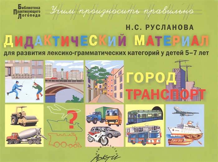 Русланова Н. Город транспорт Дидактические материалы для развития лексико-грамматических категорий у детей 5-7 лет