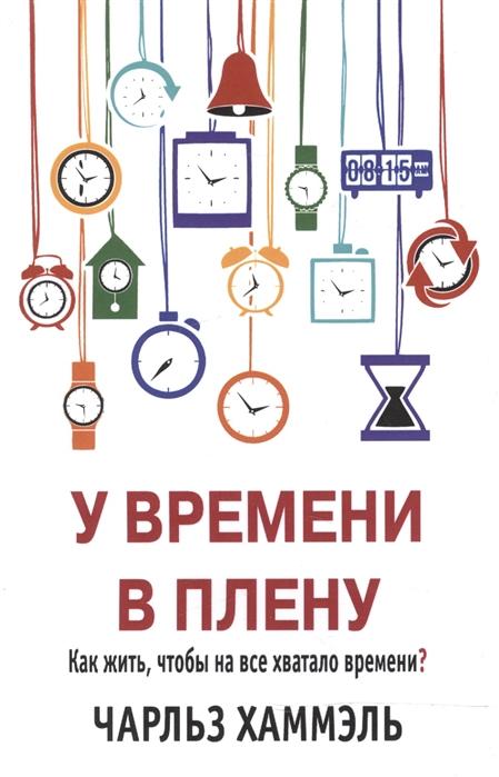 Хаммэль Ч. У времени в плену Как жить чтобы на все хватало времени цены онлайн