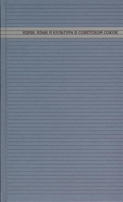 Кацис Л., Каспина М., Фишман Д. (науч. ред) Идиш язык и культура в Советском Союзе кацис л каспина м фишман д науч ред идиш язык и культура в советском союзе