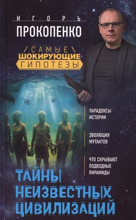 Прокопенко И. Тайны неизвестных цивилизаций прокопенко и загадки цивилизаций