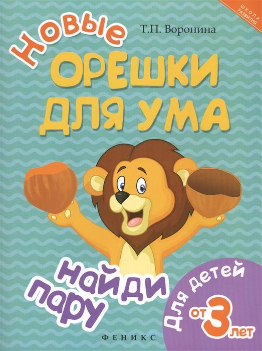 Воронина Т. Новые орешки для ума Найди пару Для детей от 3 лет