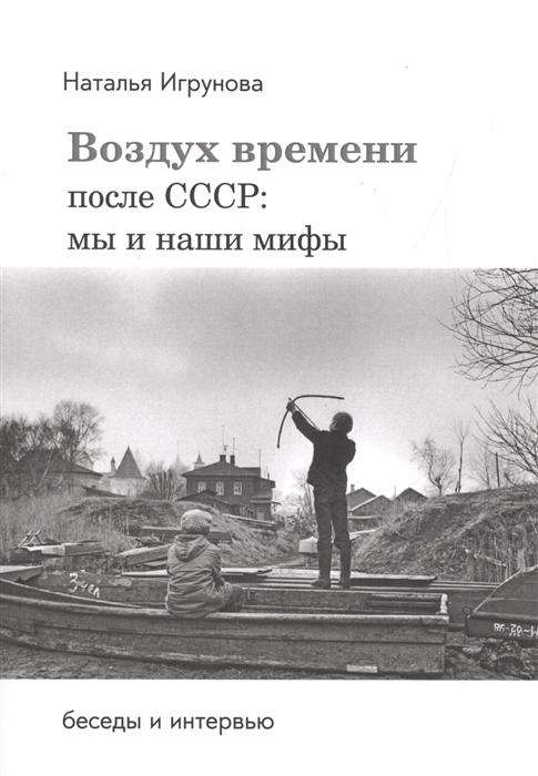 Игрунова Н. Воздух времени После СССР Мы и наши мифы Беседы и интервью мы и наши горы