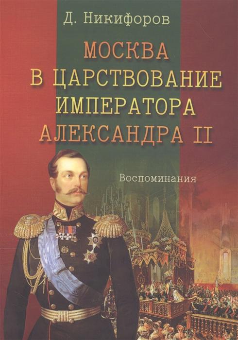 Никифоров Д. Москва в царствование императора Александра II Воспоминания