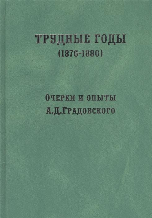 Трудные годы 1876-1880 Очерки и опыты А Д Градовского