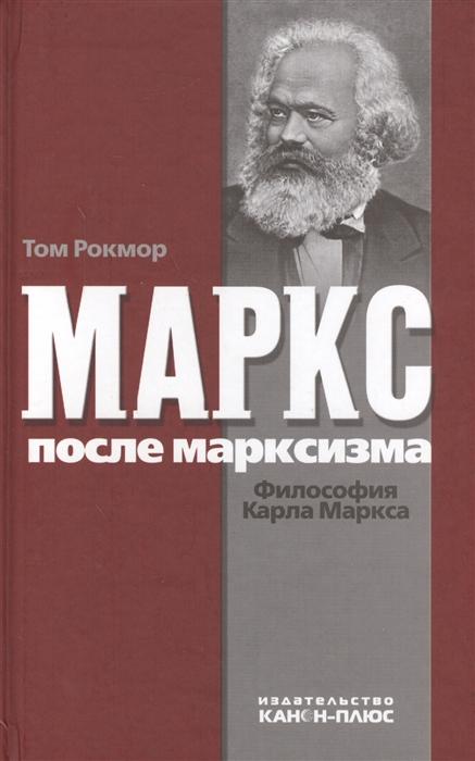 Рокмор Т. Маркс после марксизма Философия Карла Маркса карл каутский экономическое учение карла маркса