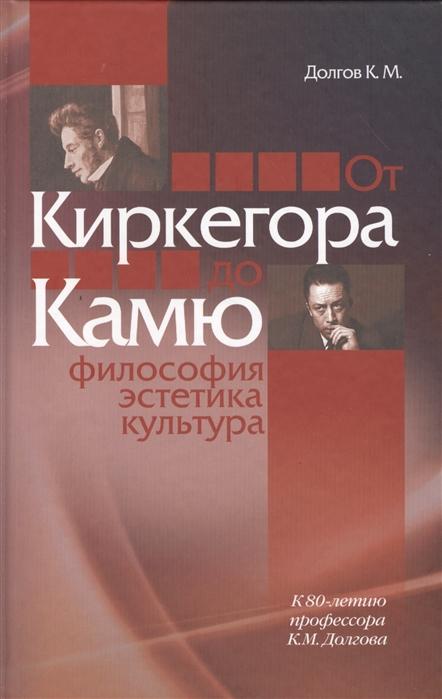 Долгов К. От Киркегора до Камю Философия эстетика культура философия и культура 1 2008