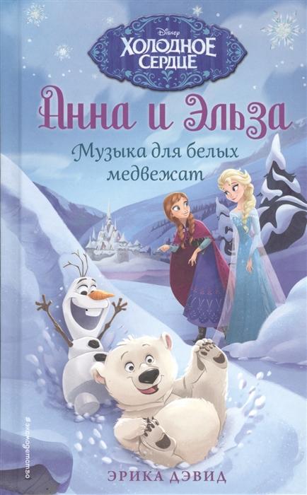 Дэвид Э. Анна и Эльза Музыка для белых медвежат дэвид э анна и эльза возвращение в ледяной дворец